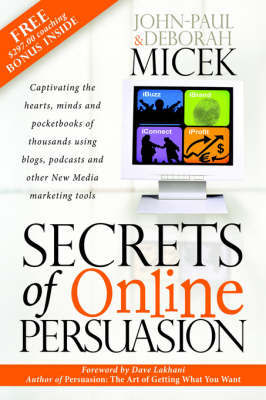 Secrets of Online Persuasion: Captivating the Hearts, Minds and Pocketbooks of Thousands Using Blogs, Podcasts and Other New Media Marketing Tools by John-Paul Micek