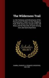 The Wilderness Trail: Or, the Ventures and Adventures of the Pennsylvania Traders on the Allegheny Path, with Some New Annals of the Old West, and the Records of Some Strong Men and Some Bad Ones by Charles a 1863-1950 Hanna