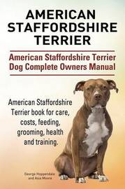 American Staffordshire Terrier. American Staffordshire Terrier Dog Complete Owners Manual. American Staffordshire Terrier Book for Care, Costs, Feeding, Grooming, Health and Training. by George Hoppendale