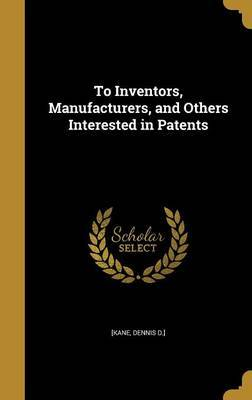 To Inventors, Manufacturers, and Others Interested in Patents