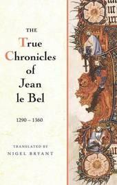 The True Chronicles of Jean le Bel, 1290 - 1360 by Jean Le Bel