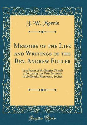 Memoirs of the Life and Writings of the REV. Andrew Fuller by J.W. Morris