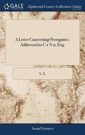A Letter Concerning Prerogative. Addressed to C-R N-N, Esq; by S X image