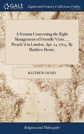 A Sermon Concerning the Right Management of Friendly Visits. ... Preach'd in London, Apr. 14. 1704. by Matthew Henry, by Matthew Henry image