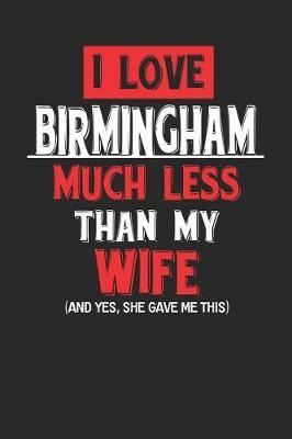 I Love Birmingham Much Less Than My Wife (and Yes, She Gave Me This) by Maximus Designs