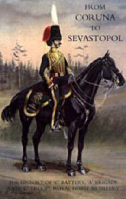 From Coruna to Sebastopol: the History of 'C' Battery,'A' Brigade (late 'C' Troop),Royal Horse Artillery by F. A. Whinyates