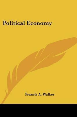 Political Economy by Francis A Walker