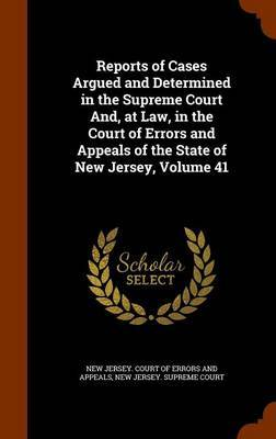 Reports of Cases Argued and Determined in the Supreme Court And, at Law, in the Court of Errors and Appeals of the State of New Jersey, Volume 41