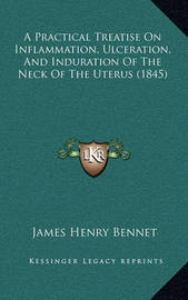 A Practical Treatise on Inflammation, Ulceration, and Induration of the Neck of the Uterus (1845) by James Henry Bennet