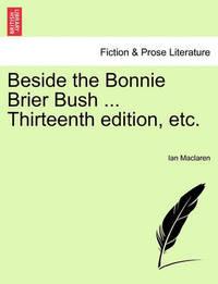 Beside the Bonnie Brier Bush ... Thirteenth Edition, Etc. by Ian MacLaren