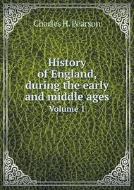History of England, During the Early and Middle Ages Volume 1 by Charles Henry Pearson