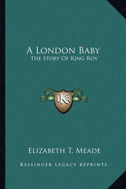 A London Baby: The Story of King Roy by Elizabeth T. Meade