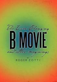 The Ever-Changing B Movie and Other Imaginings by Roger Zotti
