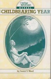 Wise Woman Herbal for the Childbearing Year by Susun S. Weed