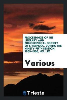 Proceedings of the Literary and Philosophical Society of Liverpool, During the Ninety-Fifth Session, 1905-1906, No. LIX by Various ~