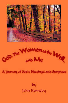God, The Women at the Well...and Me by John Kennedy