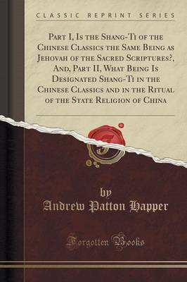 Part I, Is the Shang-Ti of the Chinese Classics the Same Being as Jehovah of the Sacred Scriptures?, And, Part II, What Being Is Designated Shang-Ti in the Chinese Classics and in the Ritual of the State Religion of China (Classic Reprint) by Andrew Patton Happer