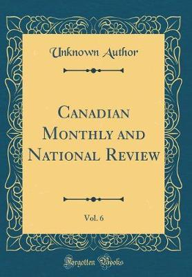 Canadian Monthly and National Review, Vol. 6 (Classic Reprint) by Unknown Author
