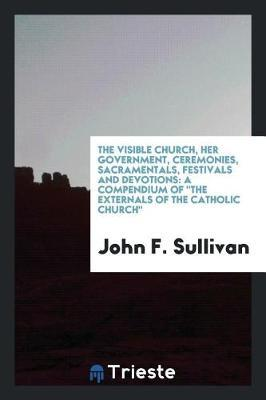 The Visible Church, Her Government, Ceremonies, Sacramentals, Festivals and Devotions by John F Sullivan image