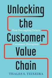Unlocking the Customer Value Chain by Thales S Teixeira