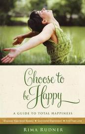 Choose to be Happy: A Guide to Total Happiness by Rima Rudner image