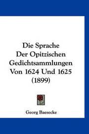 Die Sprache Der Opitzischen Gedichtsammlungen Von 1624 Und 1625 (1899) by Georg Baesecke