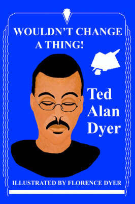 Wouldn't Change a Thing! by Ted Alan Dyer