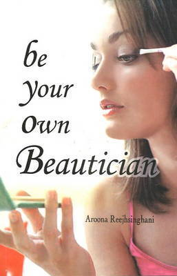 Be Your Own Beautician by Aroona Reejhsinghani