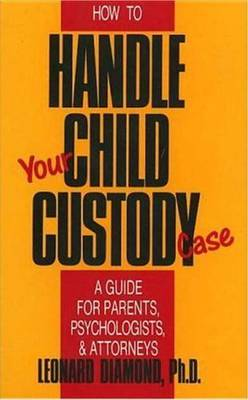 How to Handle Your Child Custody Case: A Guide for Parents, Psychologists and Attorneys by Leonard Diamond image