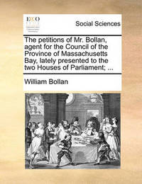 The Petitions of Mr. Bollan, Agent for the Council of the Province of Massachusetts Bay, Lately Presented to the Two Houses of Parliament; ... by William Bollan