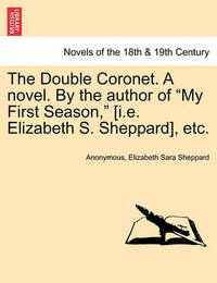The Double Coronet. a Novel. by the Author of My First Season, [I.E. Elizabeth S. Sheppard], Etc. by * Anonymous