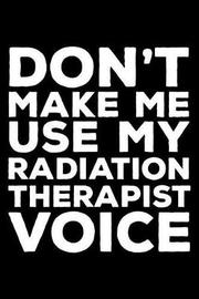 Don't Make Me Use My Radiation Therapist Voice by Creative Juices Publishing