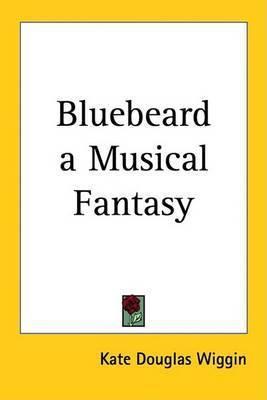 Bluebeard a Musical Fantasy by Kate Douglas Wiggin