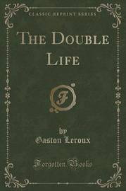 The Double Life (Classic Reprint) by Gaston Leroux