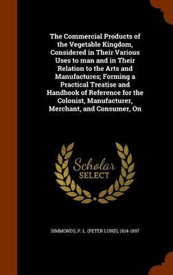 The Commercial Products of the Vegetable Kingdom, Considered in Their Various Uses to Man and in Their Relation to the Arts and Manufactures; Forming a Practical Treatise and Handbook of Reference for the Colonist, Manufacturer, Merchant, and Consumer, on by P L 1814-1897 Simmonds