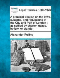 A Practical Treatise on the Laws, Customs, and Regulations of the City and Port of London by Alexander Pulling