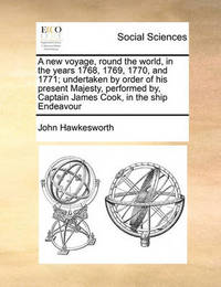 A New Voyage, Round the World, in the Years 1768, 1769, 1770, and 1771; Undertaken by Order of His Present Majesty, Performed By, Captain James Cook, in the Ship Endeavour Volume 1 of 2 by John Hawkesworth