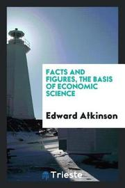 Facts and Figures, the Basis of Economic Science by Edward Atkinson