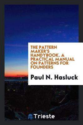 The Pattern Maker's Handybook. a Practical Manual on Patterns for Founders by Paul N Hasluck
