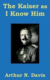 The Kaiser as I Know Him by Arthur N Davis image