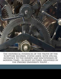 The Historical Evidences of the Truth of the Scripture Records, Stated Anew, with Special Reference to the Doubts and Discvoveries of Modern Times: In Eight Lectures, Delivered in the Oxford University Pulpit .. by George Rawlinson