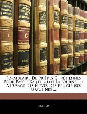 Formulaire de Prires Chrtiennes Pour Passer Saintement La Journe ...: A L'Usage Des Lves Des Religieuses Ursulines ... by Ursulines