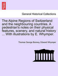 The Alpine Regions of Switzerland and the Neighbouring Countries. a Pedestrian's Notes on Their Physical Features, Scenery, and Natural History ... with Illustrations by E. Whymper. by Thomas George Bonney