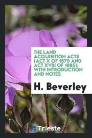 The Land Acquisition Acts (ACT X of 1870 and ACT XVIII of 1885); With Introduction and Notes by H Beverley image
