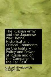 The Russian Army and the Japanese War: Being Historical and Critical Comments on the Military Policy by Alekse Nikolaevich Kuropatkin image