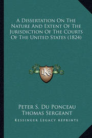 A Dissertation on the Nature and Extent of the Jurisdiction of the Courts of the United States (1824) by Peter Stephen Du Ponceau