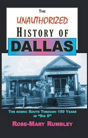 The Unauthorized History of Dallas by Ph D Rose-Mary Rumbley