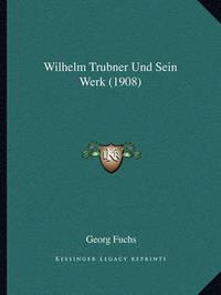 Wilhelm Trubner Und Sein Werk (1908) by Georg Fuchs