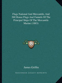 Flags National and Mercantile, and 360 House Flags and Funnels of the Principal Ships of the Mercantile Marine (1883) by James Griffin