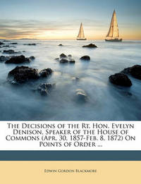 The Decisions of the Rt. Hon. Evelyn Denison, Speaker of the House of Commons (Apr. 30, 1857-Feb. 8, 1872) on Points of Order ... by Edwin Gordon Blackmore